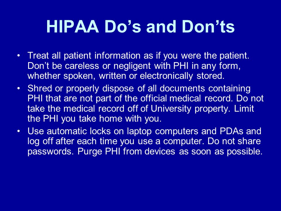 HIPAA Do's and Don'ts Treat all patient information as if you were the patient.