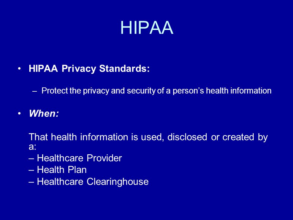 HIPAA HIPAA Privacy Standards: –Protect the privacy and security of a person's health information When: That health information is used, disclosed or created by a: – Healthcare Provider – Health Plan – Healthcare Clearinghouse