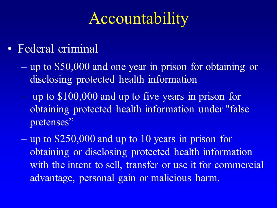 Accountability Federal criminal –up to $50,000 and one year in prison for obtaining or disclosing protected health information – up to $100,000 and up to five years in prison for obtaining protected health information under false pretenses –up to $250,000 and up to 10 years in prison for obtaining or disclosing protected health information with the intent to sell, transfer or use it for commercial advantage, personal gain or malicious harm.