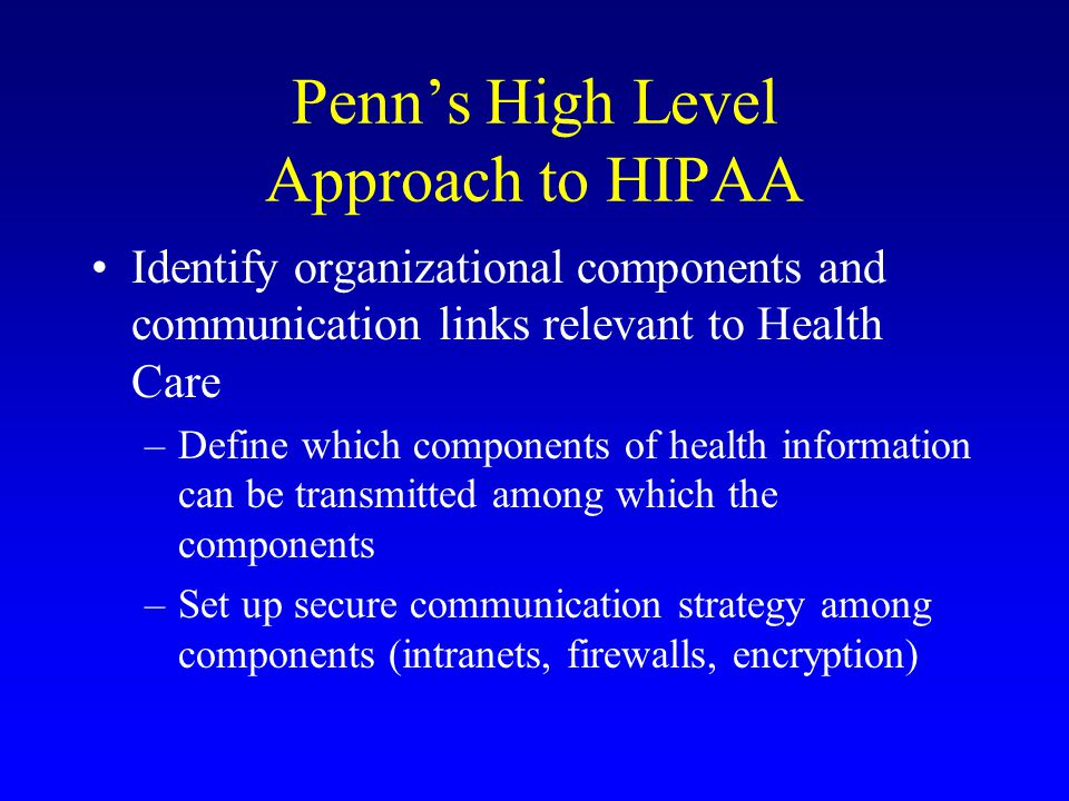 Penn's High Level Approach to HIPAA Identify organizational components and communication links relevant to Health Care –Define which components of health information can be transmitted among which the components –Set up secure communication strategy among components (intranets, firewalls, encryption)