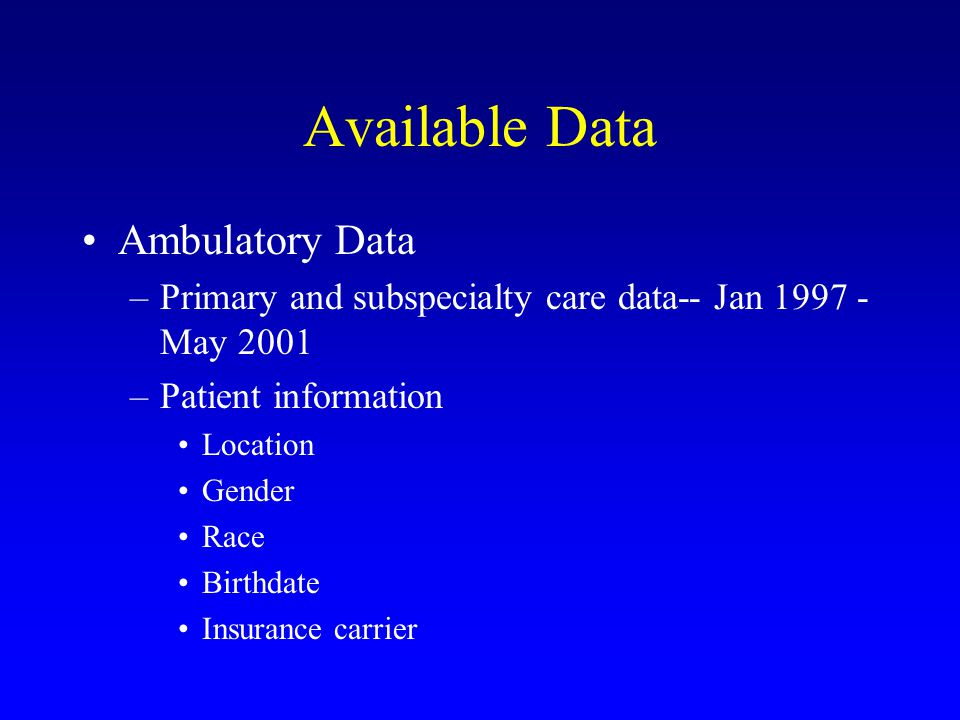 Available Data Ambulatory Data –Primary and subspecialty care data-- Jan 1997 - May 2001 –Patient information Location Gender Race Birthdate Insurance carrier