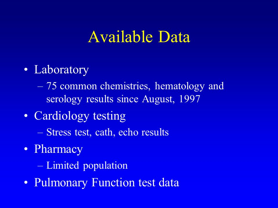 Available Data Laboratory –75 common chemistries, hematology and serology results since August, 1997 Cardiology testing –Stress test, cath, echo results Pharmacy –Limited population Pulmonary Function test data