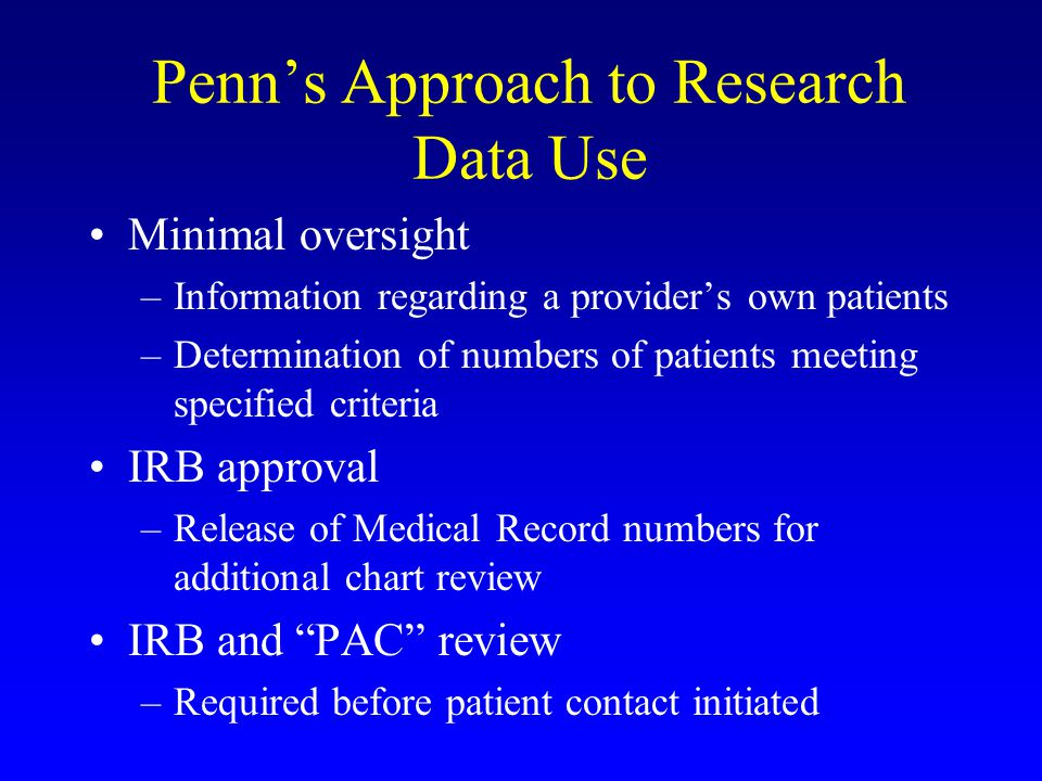 Penn's Approach to Research Data Use Minimal oversight –Information regarding a provider's own patients –Determination of numbers of patients meeting specified criteria IRB approval –Release of Medical Record numbers for additional chart review IRB and PAC review –Required before patient contact initiated