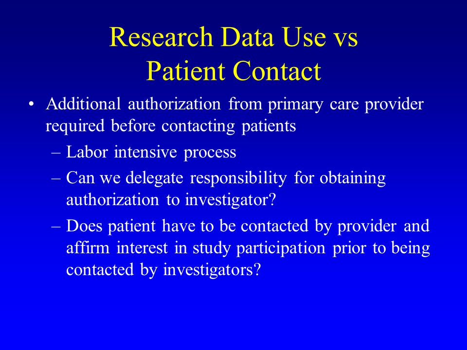 Research Data Use vs Patient Contact Additional authorization from primary care provider required before contacting patients –Labor intensive process –Can we delegate responsibility for obtaining authorization to investigator.