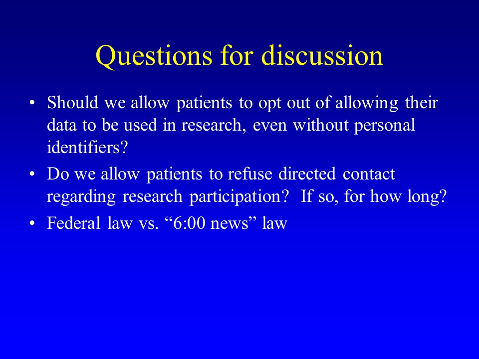 Questions for discussion Should we allow patients to opt out of allowing their data to be used in research, even without personal identifiers.