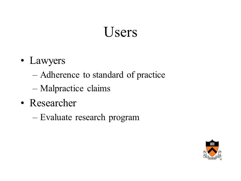 Users Lawyers –Adherence to standard of practice –Malpractice claims Researcher –Evaluate research program
