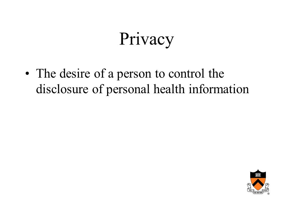Privacy The desire of a person to control the disclosure of personal health information