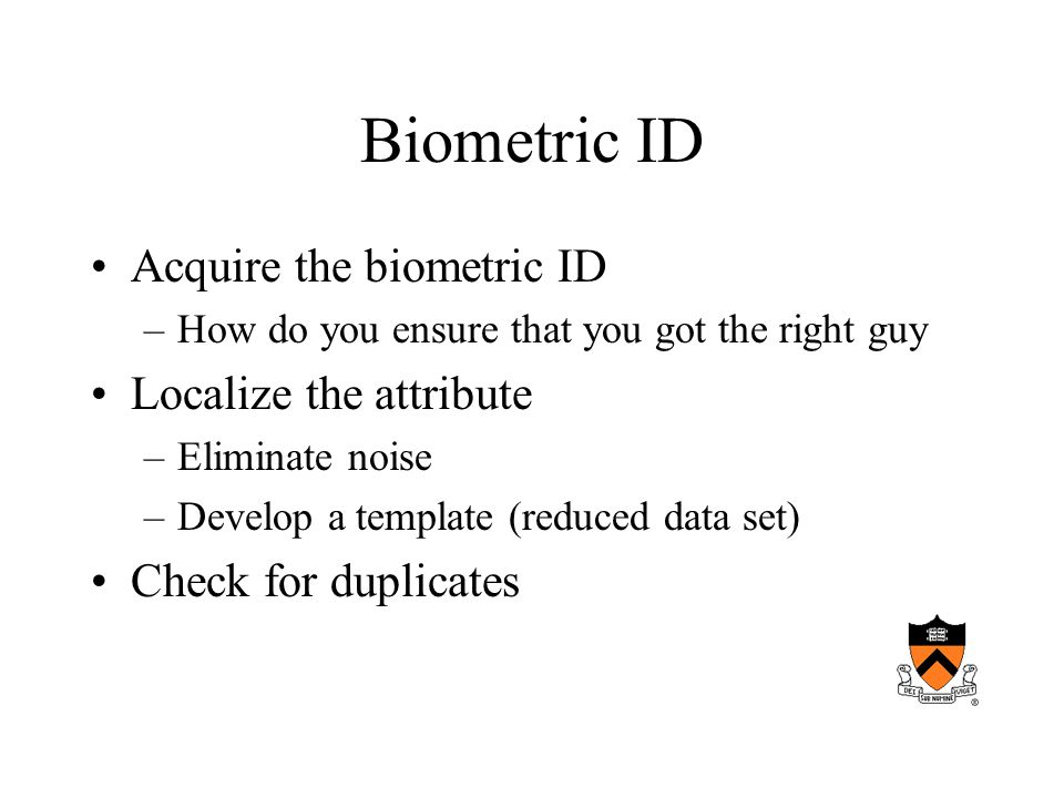 Biometric ID Acquire the biometric ID –How do you ensure that you got the right guy Localize the attribute –Eliminate noise –Develop a template (reduced data set) Check for duplicates