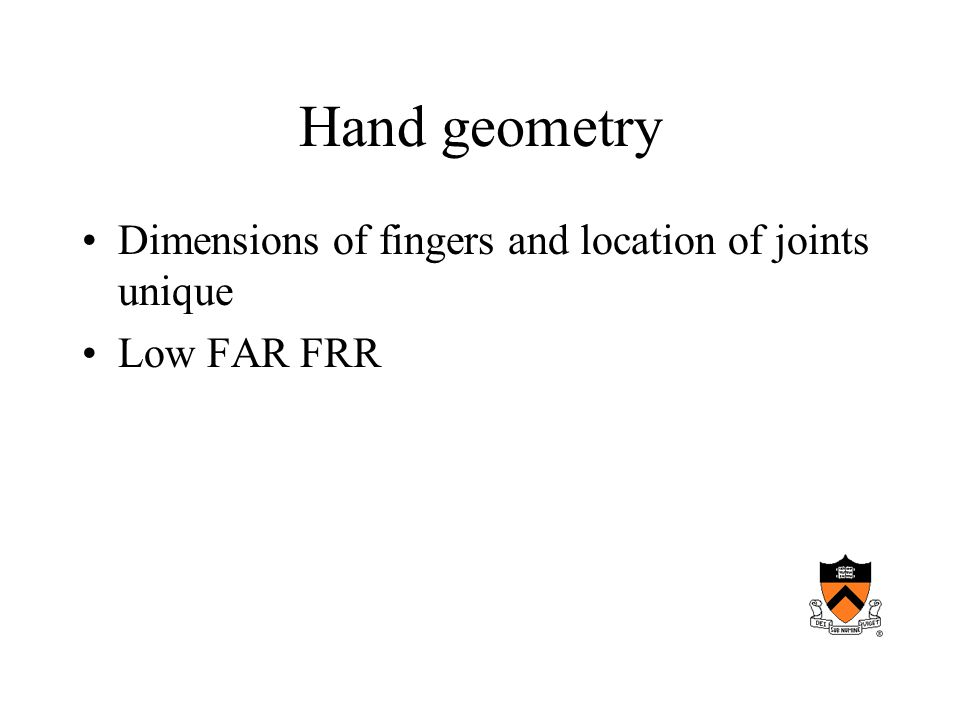 Hand geometry Dimensions of fingers and location of joints unique Low FAR FRR