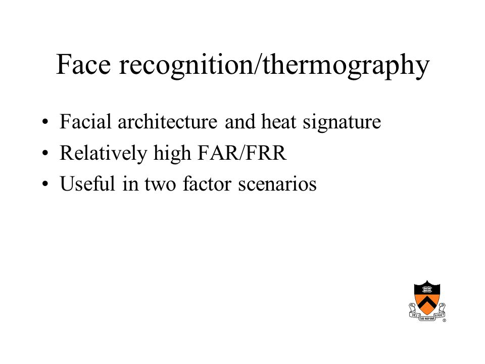 Face recognition/thermography Facial architecture and heat signature Relatively high FAR/FRR Useful in two factor scenarios