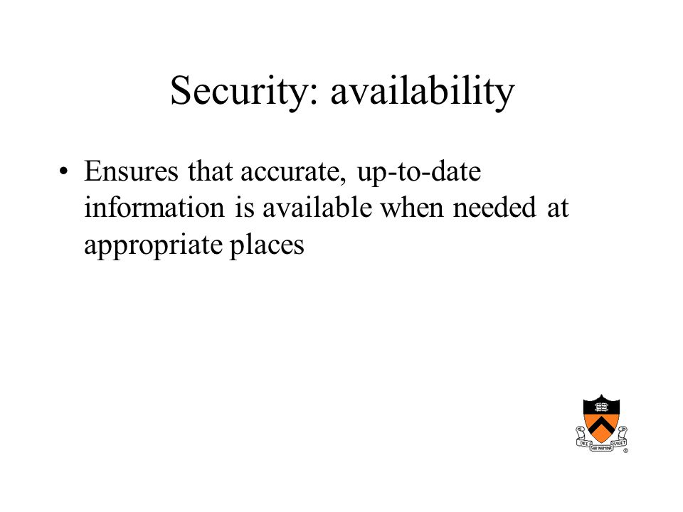 Security: availability Ensures that accurate, up-to-date information is available when needed at appropriate places