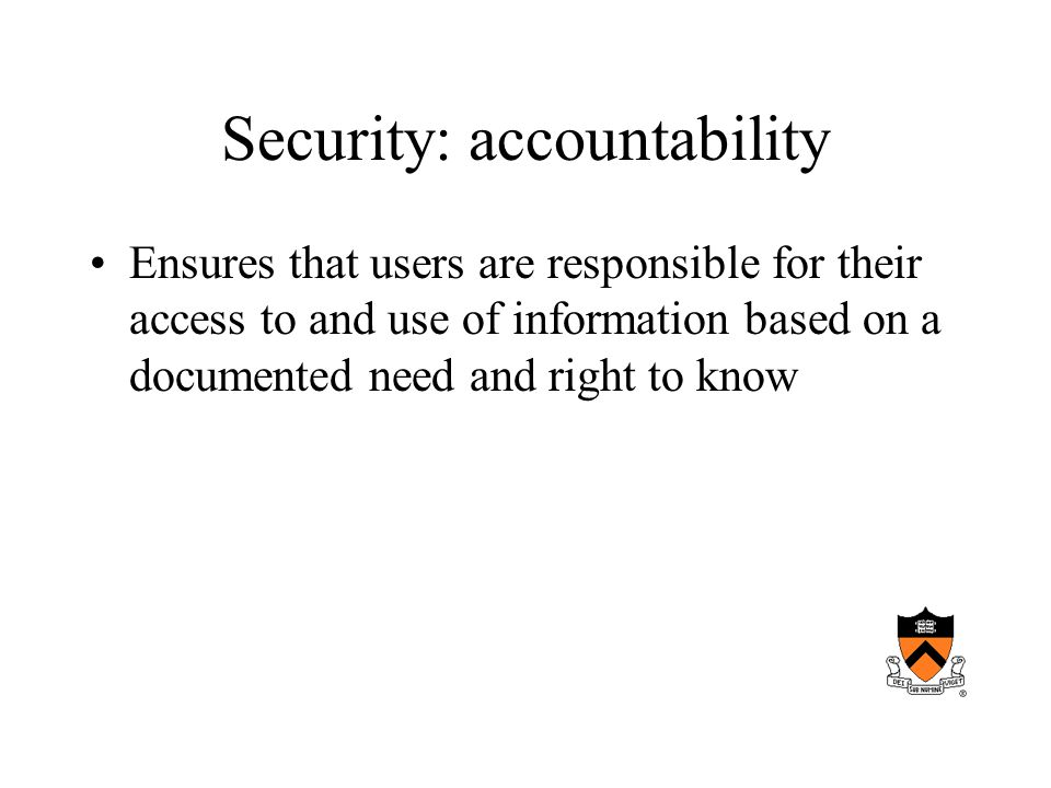 Security: accountability Ensures that users are responsible for their access to and use of information based on a documented need and right to know