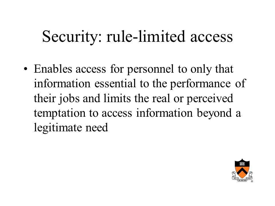 Security: rule-limited access Enables access for personnel to only that information essential to the performance of their jobs and limits the real or perceived temptation to access information beyond a legitimate need