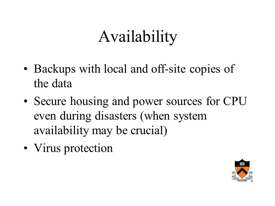 Availability Backups with local and off-site copies of the data Secure housing and power sources for CPU even during disasters (when system availability may be crucial) Virus protection