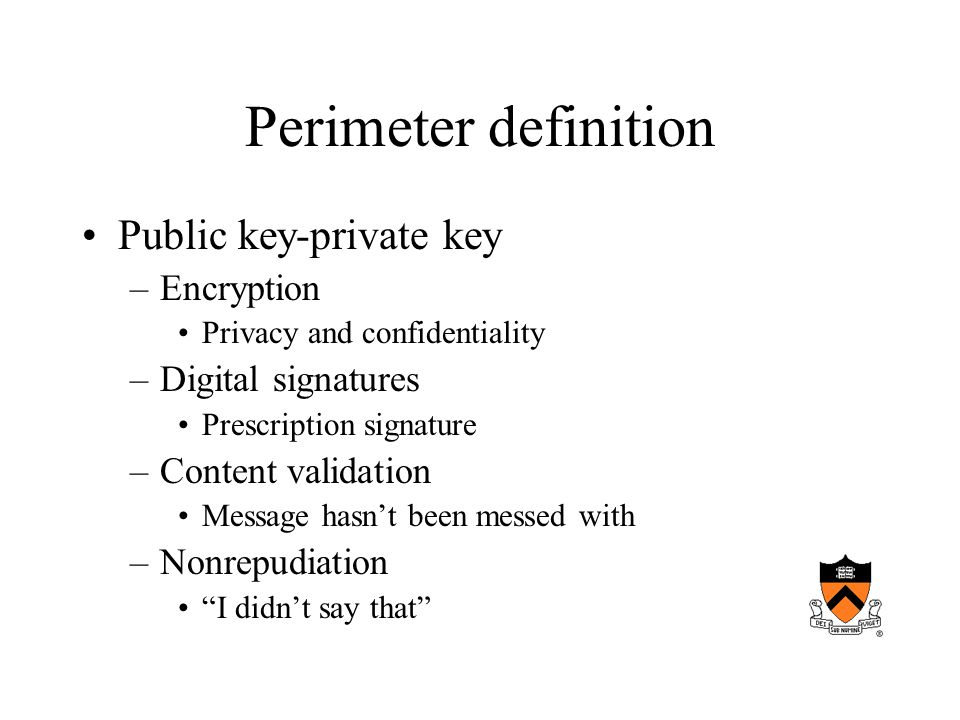 Perimeter definition Public key-private key –Encryption Privacy and confidentiality –Digital signatures Prescription signature –Content validation Message hasn't been messed with –Nonrepudiation I didn't say that