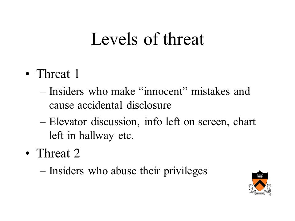 Levels of threat Threat 1 –Insiders who make innocent mistakes and cause accidental disclosure –Elevator discussion, info left on screen, chart left in hallway etc.