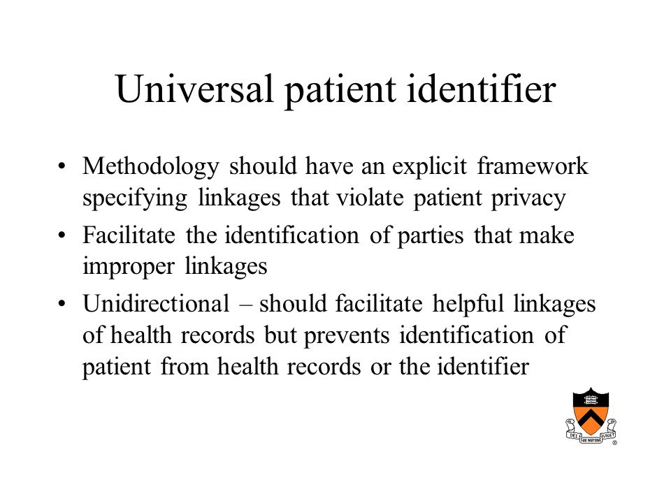 Universal patient identifier Methodology should have an explicit framework specifying linkages that violate patient privacy Facilitate the identification of parties that make improper linkages Unidirectional – should facilitate helpful linkages of health records but prevents identification of patient from health records or the identifier