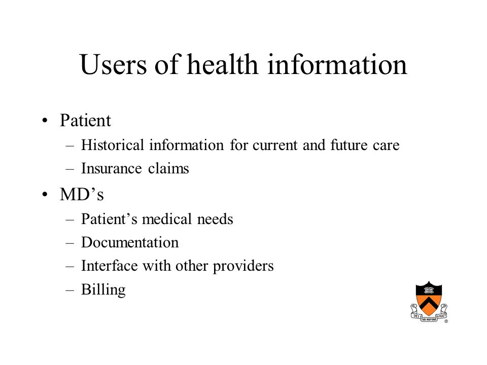 Users of health information Patient –Historical information for current and future care –Insurance claims MD's –Patient's medical needs –Documentation –Interface with other providers –Billing