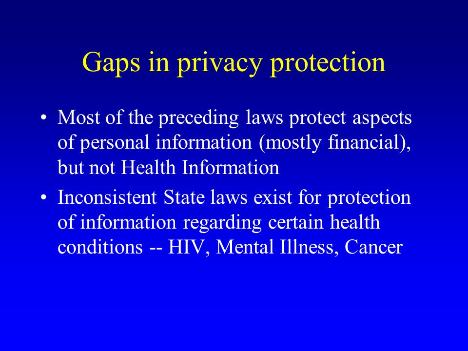 Gaps in privacy protection Most of the preceding laws protect aspects of personal information (mostly financial), but not Health Information Inconsistent State laws exist for protection of information regarding certain health conditions -- HIV, Mental Illness, Cancer