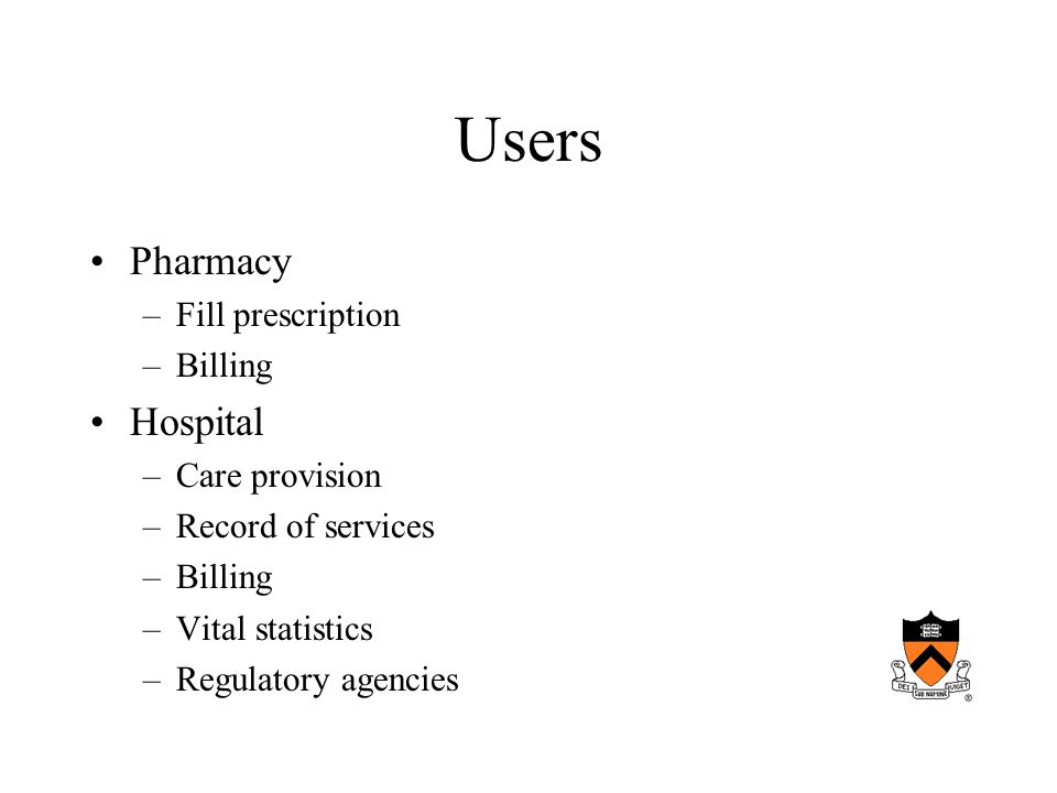 Users Pharmacy –Fill prescription –Billing Hospital –Care provision –Record of services –Billing –Vital statistics –Regulatory agencies