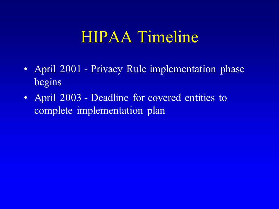 HIPAA Timeline April 2001 - Privacy Rule implementation phase begins April 2003 - Deadline for covered entities to complete implementation plan