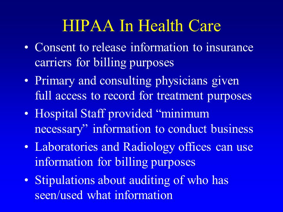 HIPAA In Health Care Consent to release information to insurance carriers for billing purposes Primary and consulting physicians given full access to record for treatment purposes Hospital Staff provided minimum necessary information to conduct business Laboratories and Radiology offices can use information for billing purposes Stipulations about auditing of who has seen/used what information