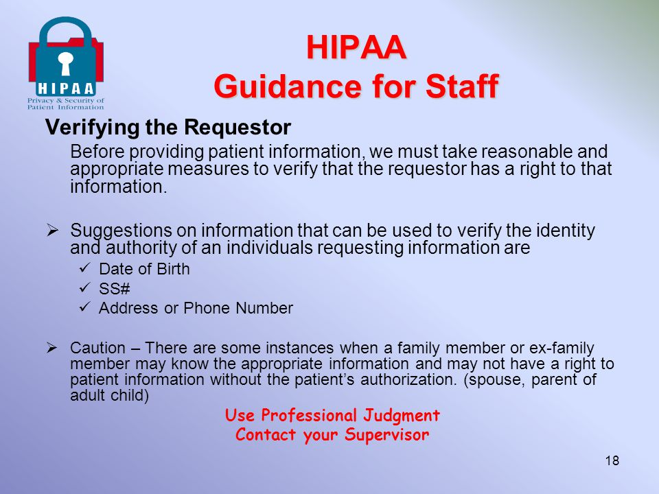 HIPAA Guidance for Staff Verifying the Requestor Before providing patient information, we must take reasonable and appropriate measures to verify that