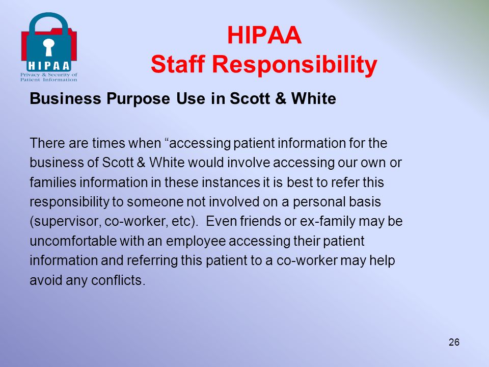 "HIPAA Staff Responsibility Business Purpose Use in Scott & White There are times when ""accessing patient information for the business of Scott & White"