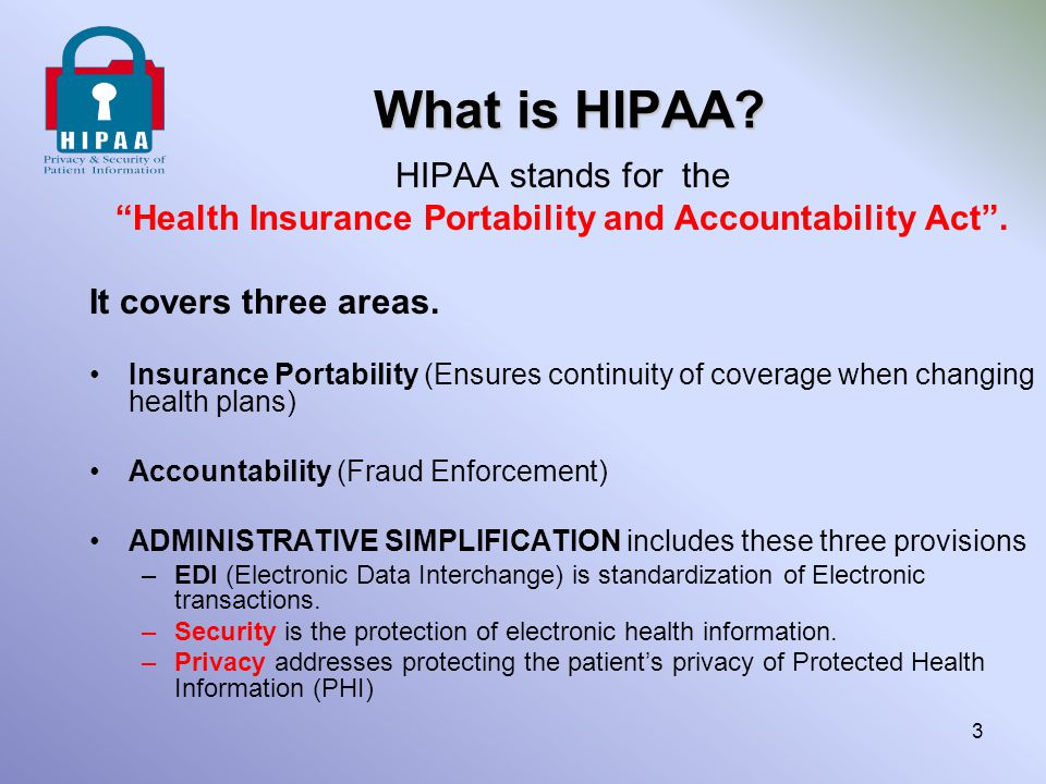"What is HIPAA? HIPAA stands for the ""Health Insurance Portability and Accountability Act"". It covers three areas. Insurance Portability (Ensures conti"