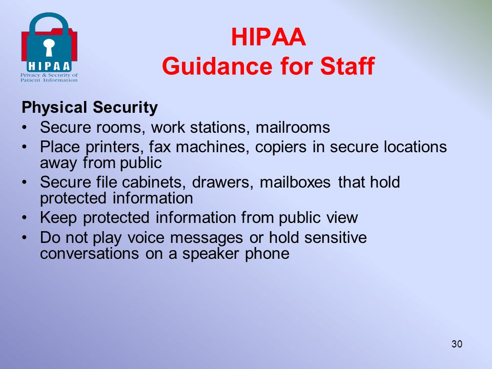 HIPAA Guidance for Staff Physical Security Secure rooms, work stations, mailrooms Place printers, fax machines, copiers in secure locations away from