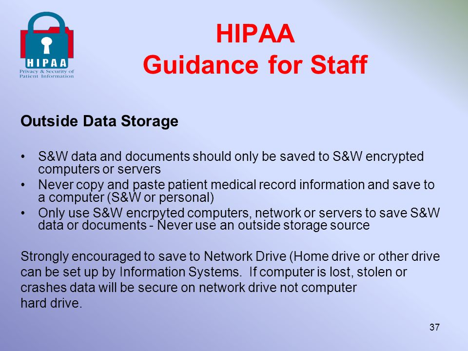 HIPAA Guidance for Staff Outside Data Storage S&W data and documents should only be saved to S&W encrypted computers or servers Never copy and paste p