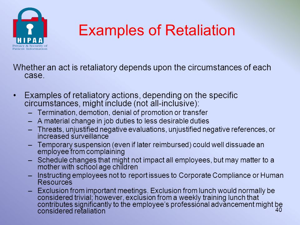 Examples of Retaliation Whether an act is retaliatory depends upon the circumstances of each case. Examples of retaliatory actions, depending on the s