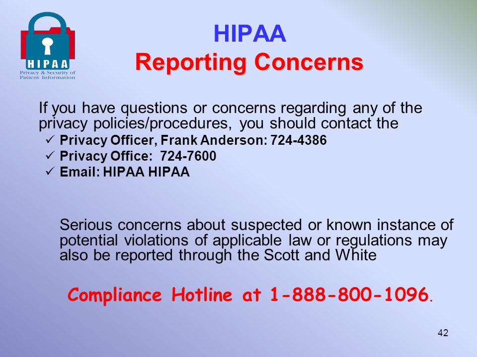 Reporting Concerns HIPAA Reporting Concerns If you have questions or concerns regarding any of the privacy policies/procedures, you should contact the