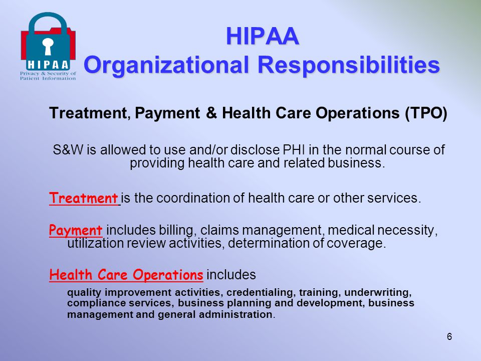 HIPAA Organizational Responsibilities Treatment, Payment & Health Care Operations (TPO) S&W is allowed to use and/or disclose PHI in the normal course