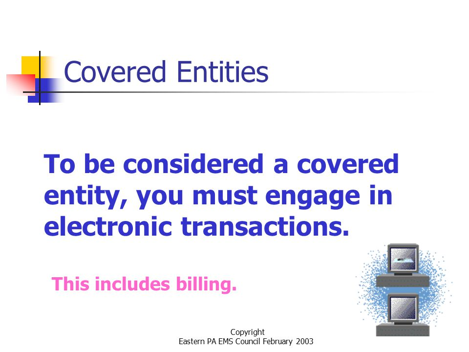 Copyright Eastern PA EMS Council February 2003 Covered Entities To be considered a covered entity, you must engage in electronic transactions.