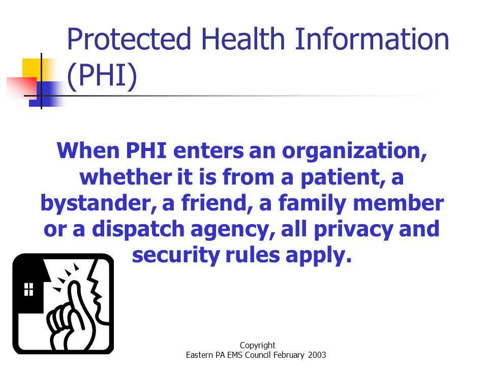 Copyright Eastern PA EMS Council February 2003 Protected Health Information (PHI) When PHI enters an organization, whether it is from a patient, a bystander, a friend, a family member or a dispatch agency, all privacy and security rules apply.