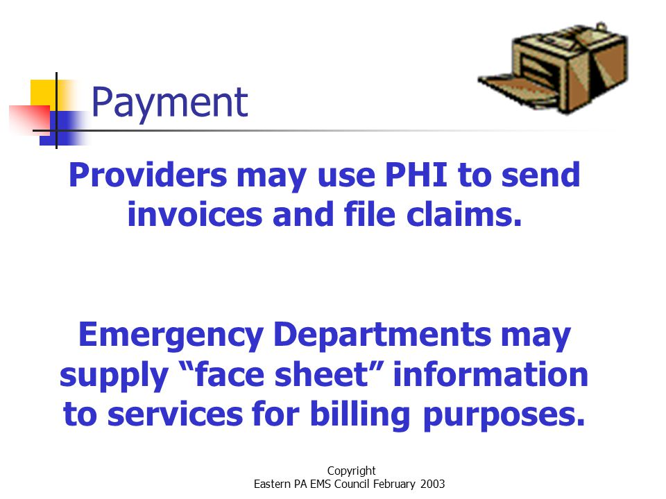 Copyright Eastern PA EMS Council February 2003 Payment Providers may use PHI to send invoices and file claims.