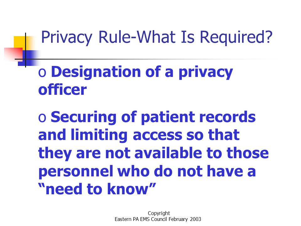 Copyright Eastern PA EMS Council February 2003 Privacy Rule-What Is Required.