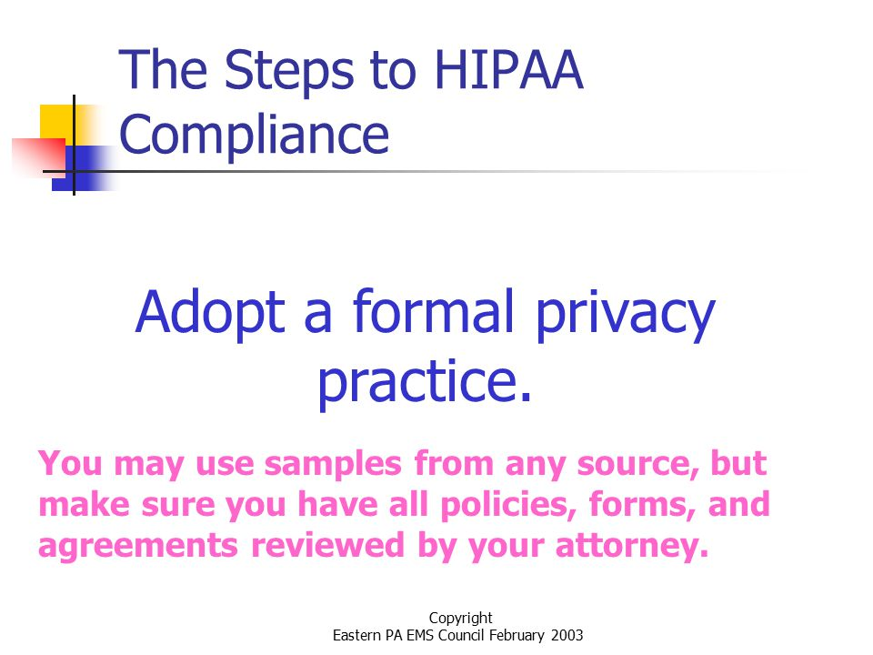 Copyright Eastern PA EMS Council February 2003 The Steps to HIPAA Compliance Adopt a formal privacy practice.