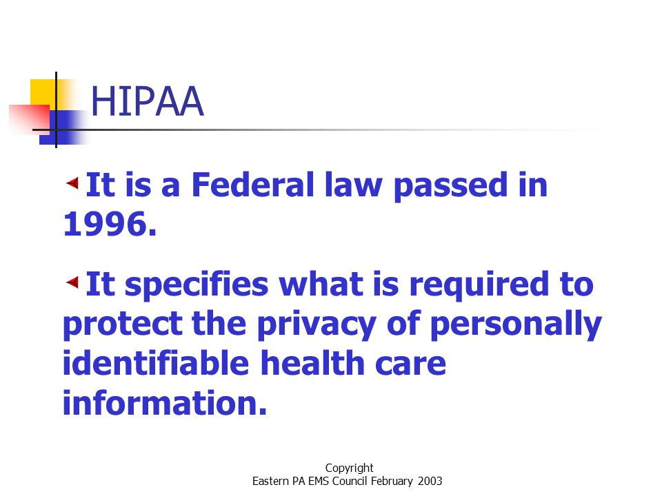 Copyright Eastern PA EMS Council February 2003 HIPAA It is a Federal law passed in 1996.