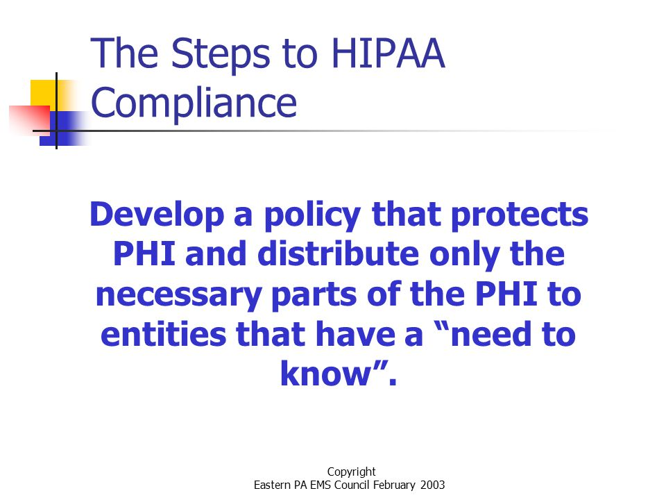 Copyright Eastern PA EMS Council February 2003 The Steps to HIPAA Compliance Develop a policy that protects PHI and distribute only the necessary parts of the PHI to entities that have a need to know .