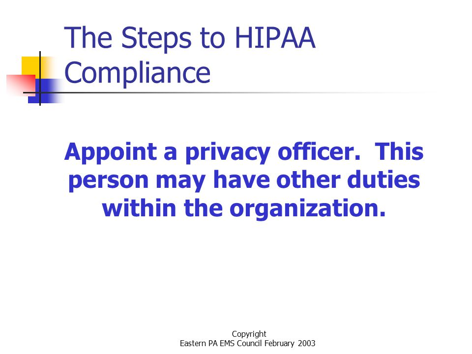 Copyright Eastern PA EMS Council February 2003 The Steps to HIPAA Compliance Appoint a privacy officer.