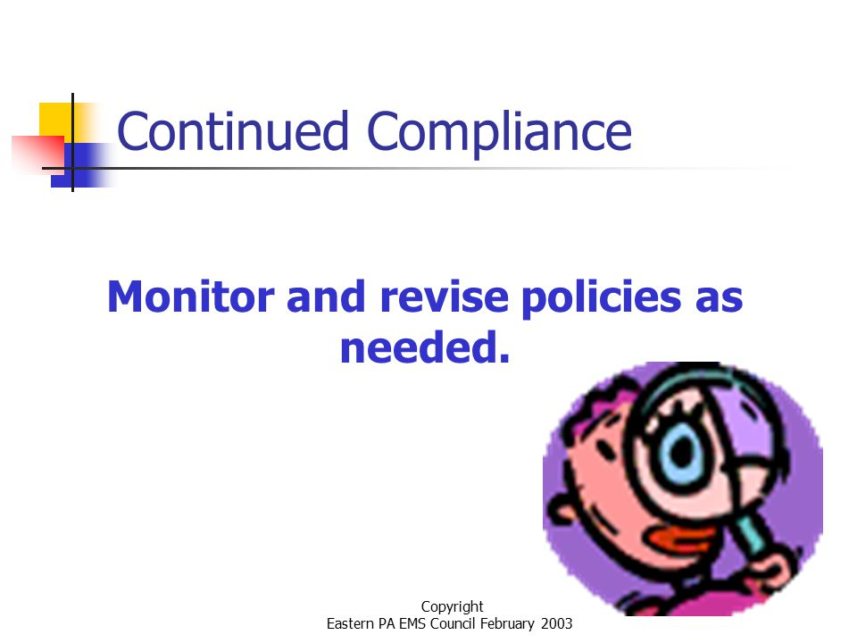 Copyright Eastern PA EMS Council February 2003 Continued Compliance Monitor and revise policies as needed.