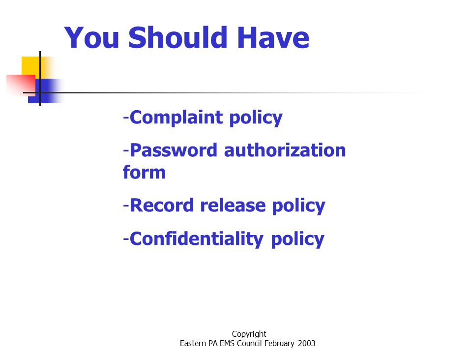 Copyright Eastern PA EMS Council February 2003 You Should Have -Complaint policy -Password authorization form -Record release policy -Confidentiality policy