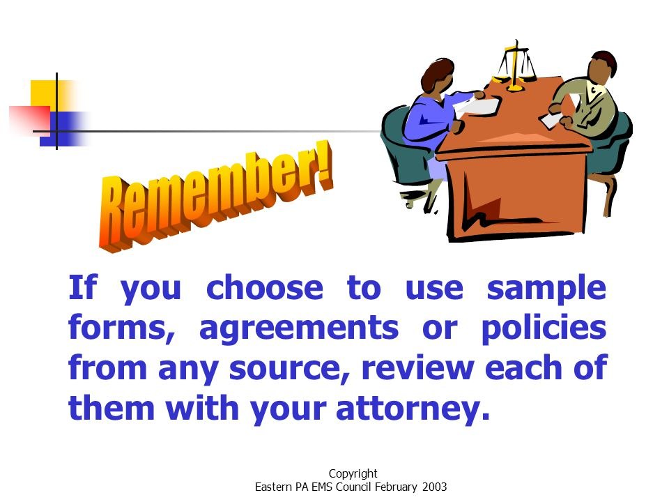 Copyright Eastern PA EMS Council February 2003 If you choose to use sample forms, agreements or policies from any source, review each of them with your attorney.