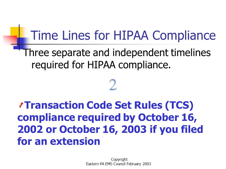 Copyright Eastern PA EMS Council February 2003 Time Lines for HIPAA Compliance Three separate and independent timelines required for HIPAA compliance.