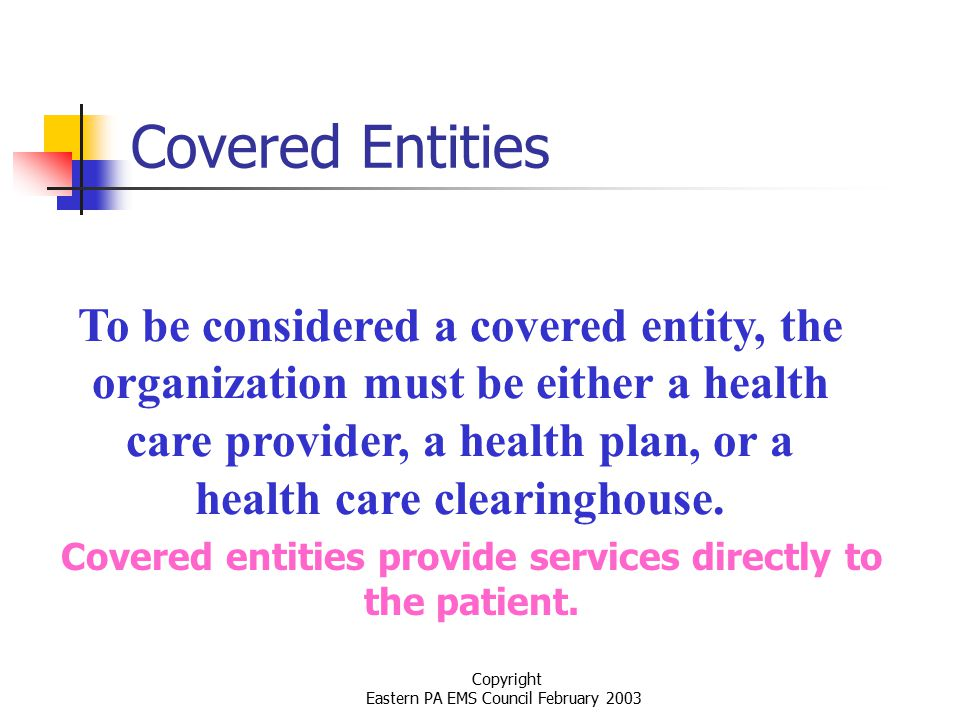 Copyright Eastern PA EMS Council February 2003 Covered Entities To be considered a covered entity, the organization must be either a health care provider, a health plan, or a health care clearinghouse.