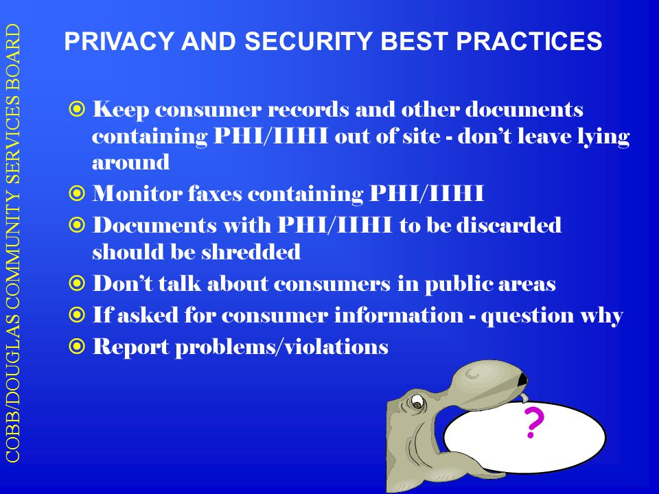 COBB/DOUGLAS COMMUNITY SERVICES BOARD PRIVACY AND SECURITY BEST PRACTICES  Keep consumer records and other documents containing PHI/IIHI out of site - don't leave lying around  Monitor faxes containing PHI/IIHI  Documents with PHI/IIHI to be discarded should be shredded  Don't talk about consumers in public areas  If asked for consumer information - question why  Report problems/violations ?