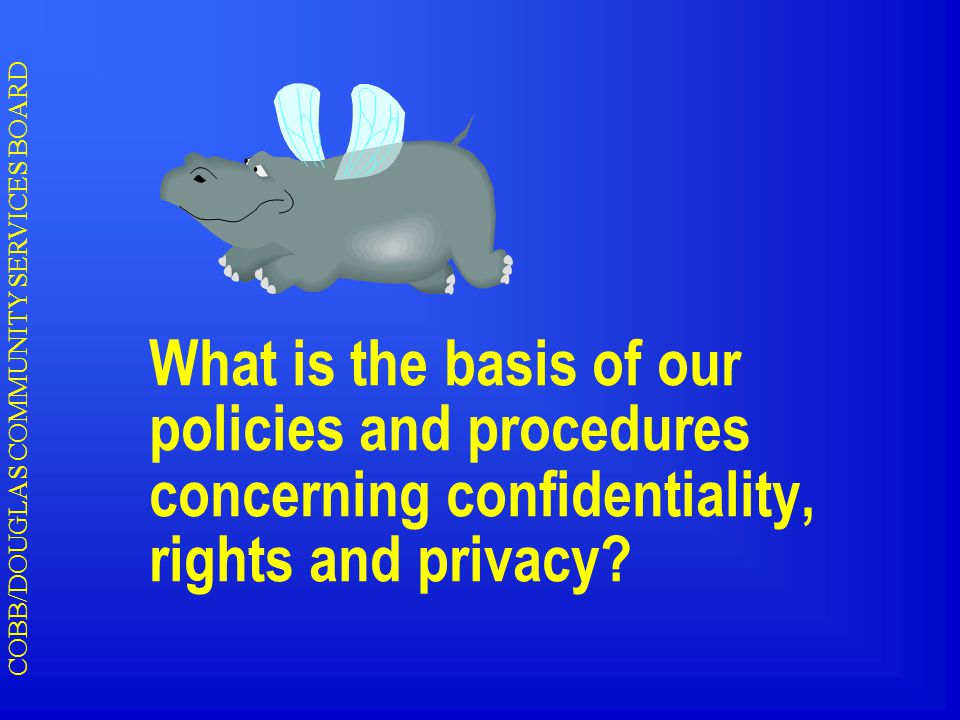 COBB/DOUGLAS COMMUNITY SERVICES BOARD What is the basis of our policies and procedures concerning confidentiality, rights and privacy?