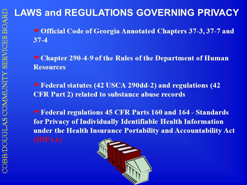 COBB/DOUGLAS COMMUNITY SERVICES BOARD LAWS and REGULATIONS GOVERNING PRIVACY  Official Code of Georgia Annotated Chapters 37-3, 37-7 and 37-4  Chapter 290-4-9 of the Rules of the Department of Human Resources  Federal statutes (42 USCA 290dd-2) and regulations (42 CFR Part 2) related to substance abuse records  Federal regulations 45 CFR Parts 160 and 164 - Standards for Privacy of Individually Identifiable Health Information under the Health Insurance Portability and Accountability Act (HIPAA)